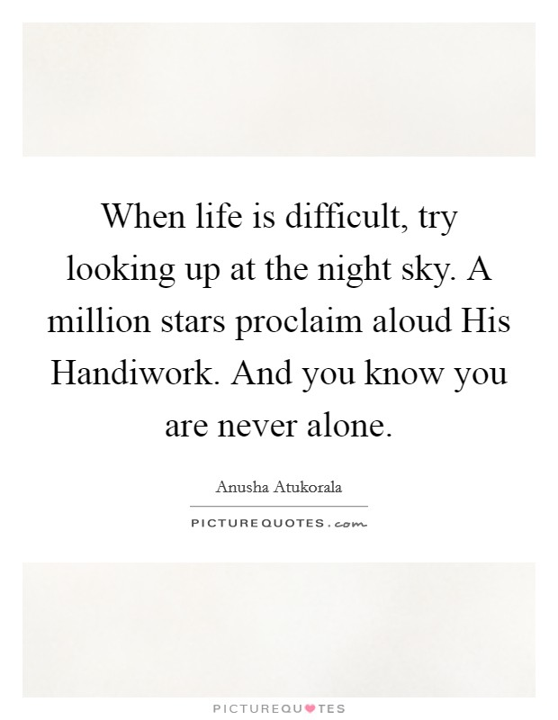 When life is difficult, try looking up at the night sky. A million stars proclaim aloud His Handiwork. And you know you are never alone Picture Quote #1