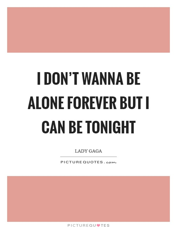 I don't wanna be alone forever but I can be tonight Picture Quote #1