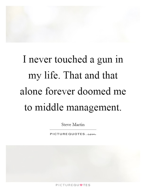 I never touched a gun in my life. That and that alone forever doomed me to middle management Picture Quote #1