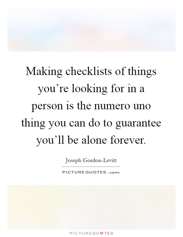Making checklists of things you're looking for in a person is the numero uno thing you can do to guarantee you'll be alone forever Picture Quote #1