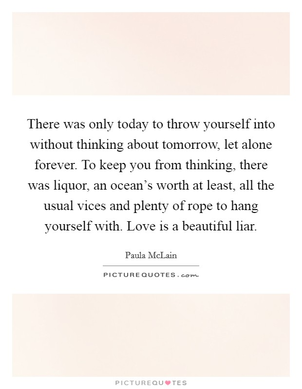 There was only today to throw yourself into without thinking about tomorrow, let alone forever. To keep you from thinking, there was liquor, an ocean's worth at least, all the usual vices and plenty of rope to hang yourself with. Love is a beautiful liar Picture Quote #1