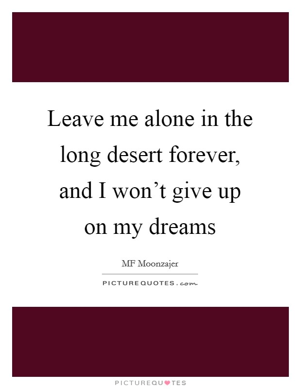 Leave me alone in the long desert forever, and I won't give up on my dreams Picture Quote #1