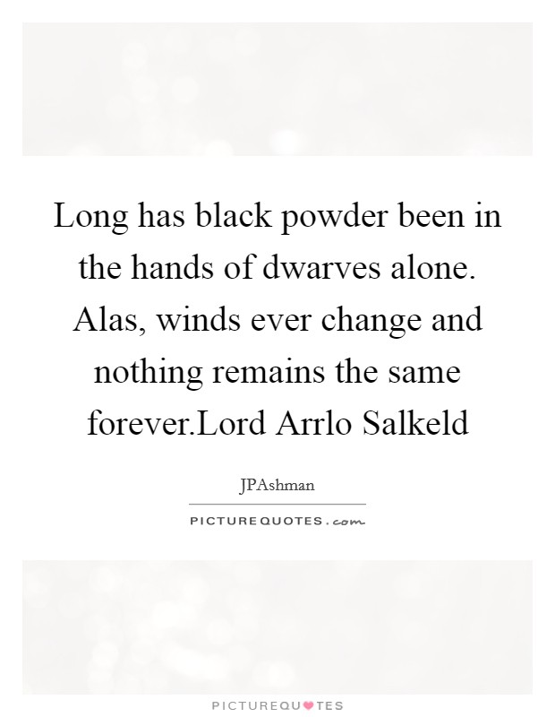 Long has black powder been in the hands of dwarves alone. Alas, winds ever change and nothing remains the same forever.Lord Arrlo Salkeld Picture Quote #1