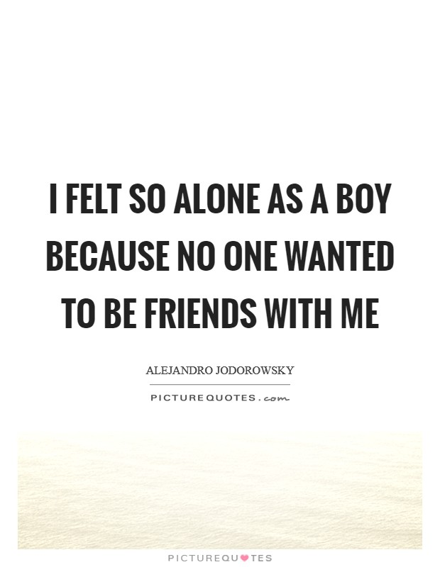 I felt so alone as a boy because no one wanted to be friends with me Picture Quote #1