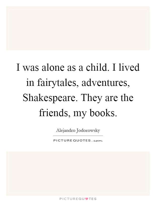 I was alone as a child. I lived in fairytales, adventures, Shakespeare. They are the friends, my books Picture Quote #1