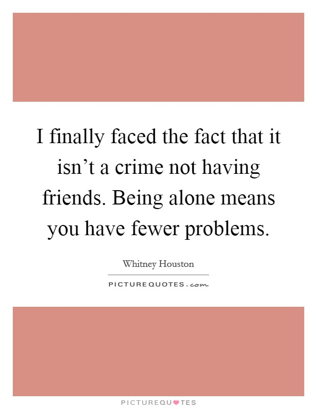 I finally faced the fact that it isn't a crime not having friends. Being alone means you have fewer problems Picture Quote #1
