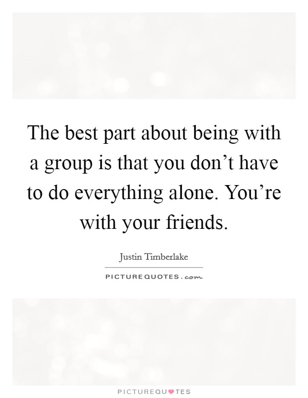 The best part about being with a group is that you don't have to do everything alone. You're with your friends Picture Quote #1