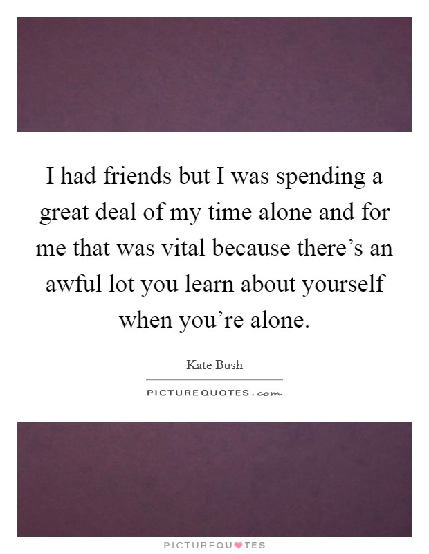 I had friends but I was spending a great deal of my time alone and for me that was vital because there's an awful lot you learn about yourself when you're alone Picture Quote #1