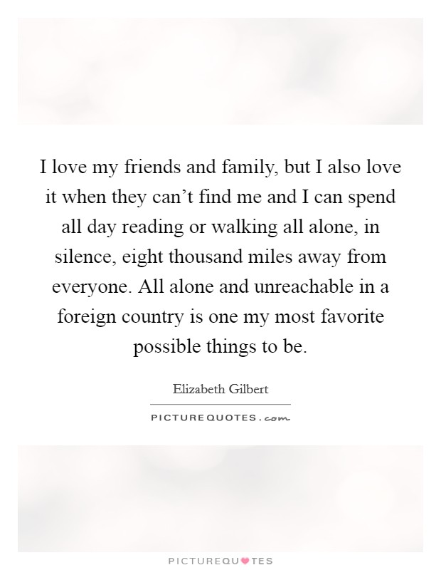 I love my friends and family, but I also love it when they can't find me and I can spend all day reading or walking all alone, in silence, eight thousand miles away from everyone. All alone and unreachable in a foreign country is one my most favorite possible things to be Picture Quote #1