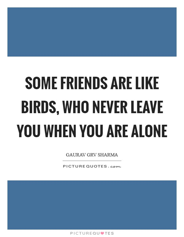Some friends are like birds, who never leave you when you are alone Picture Quote #1