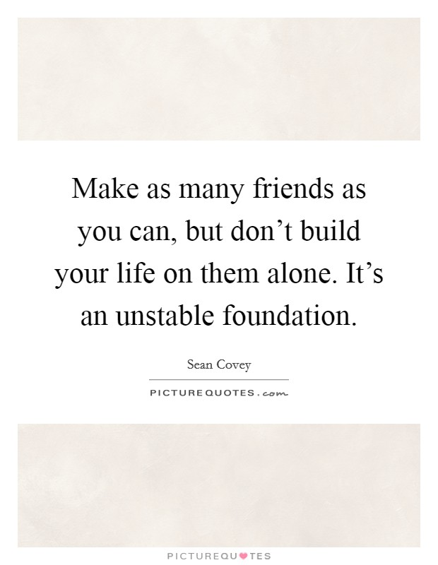 Make as many friends as you can, but don't build your life on them alone. It's an unstable foundation Picture Quote #1