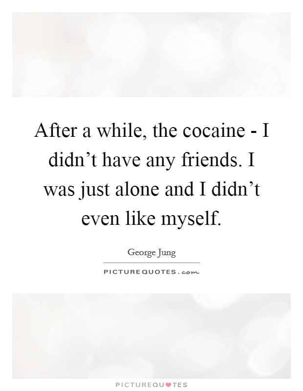After a while, the cocaine - I didn't have any friends. I was just alone and I didn't even like myself Picture Quote #1