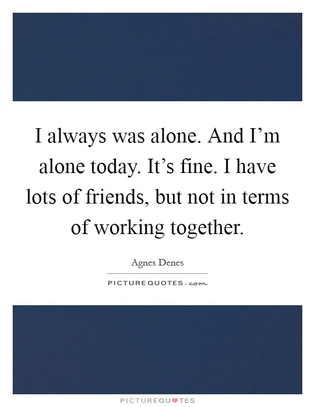 I always was alone. And I'm alone today. It's fine. I have lots of friends, but not in terms of working together Picture Quote #1
