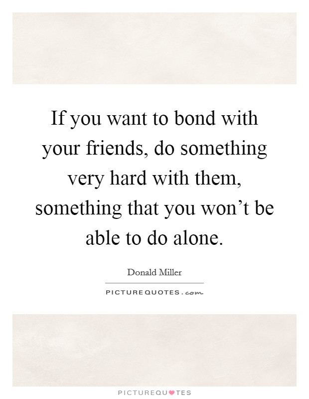 If you want to bond with your friends, do something very hard with them, something that you won't be able to do alone Picture Quote #1