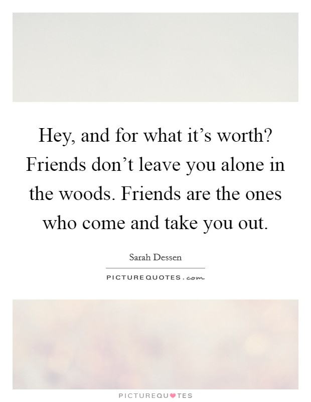 Hey, and for what it's worth? Friends don't leave you alone in the woods. Friends are the ones who come and take you out Picture Quote #1