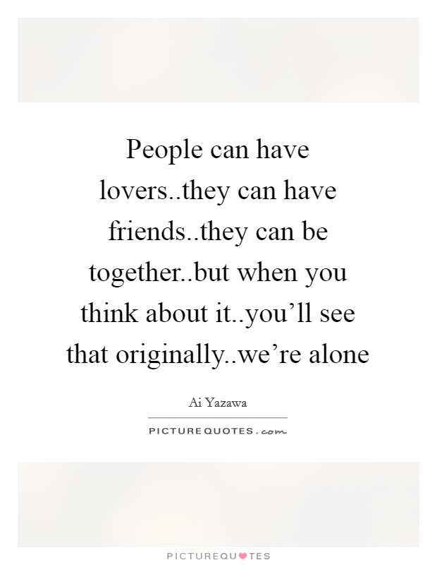 People can have lovers..they can have friends..they can be together..but when you think about it..you'll see that originally..we're alone Picture Quote #1