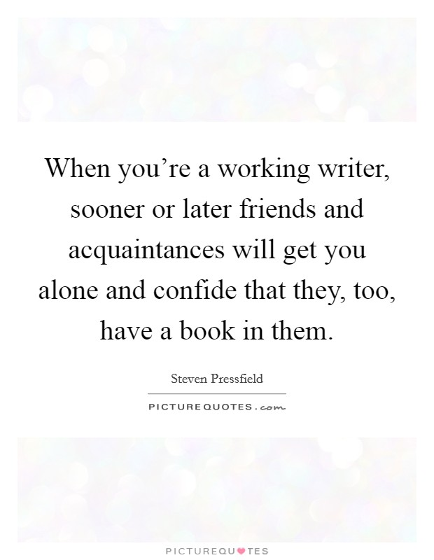When you're a working writer, sooner or later friends and acquaintances will get you alone and confide that they, too, have a book in them Picture Quote #1