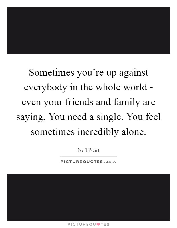 Sometimes you're up against everybody in the whole world - even your friends and family are saying, You need a single. You feel sometimes incredibly alone Picture Quote #1
