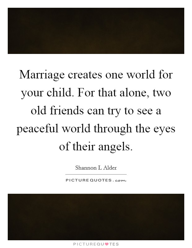 Marriage creates one world for your child. For that alone, two old friends can try to see a peaceful world through the eyes of their angels Picture Quote #1