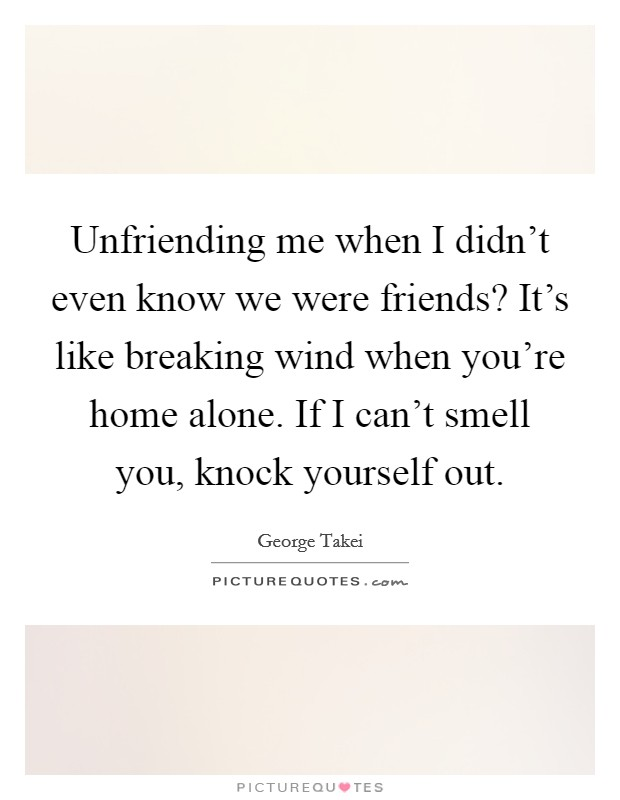 Unfriending me when I didn't even know we were friends? It's like breaking wind when you're home alone. If I can't smell you, knock yourself out Picture Quote #1