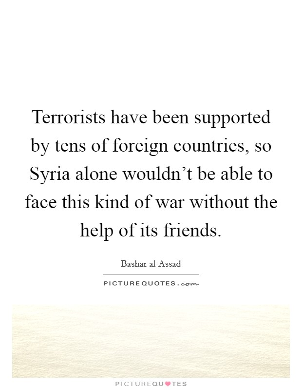Terrorists have been supported by tens of foreign countries, so Syria alone wouldn't be able to face this kind of war without the help of its friends Picture Quote #1