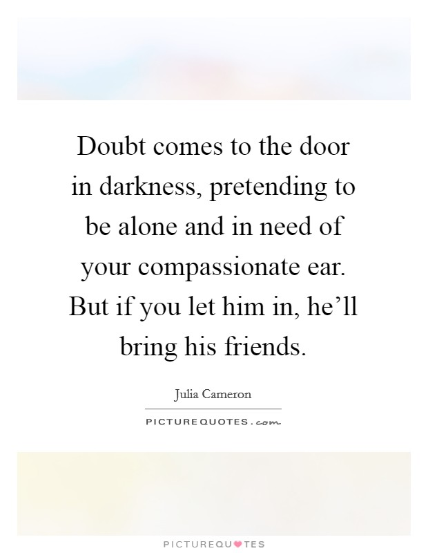 Doubt comes to the door in darkness, pretending to be alone and in need of your compassionate ear. But if you let him in, he'll bring his friends Picture Quote #1