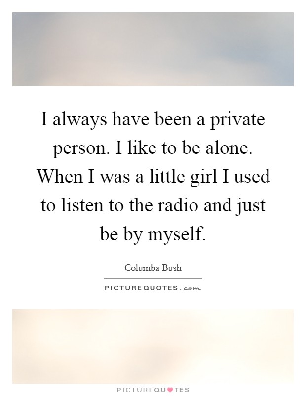 I always have been a private person. I like to be alone. When I was a little girl I used to listen to the radio and just be by myself Picture Quote #1