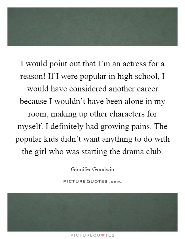 I would point out that I'm an actress for a reason! If I were popular in high school, I would have considered another career because I wouldn't have been alone in my room, making up other characters for myself. I definitely had growing pains. The popular kids didn't want anything to do with the girl who was starting the drama club Picture Quote #1