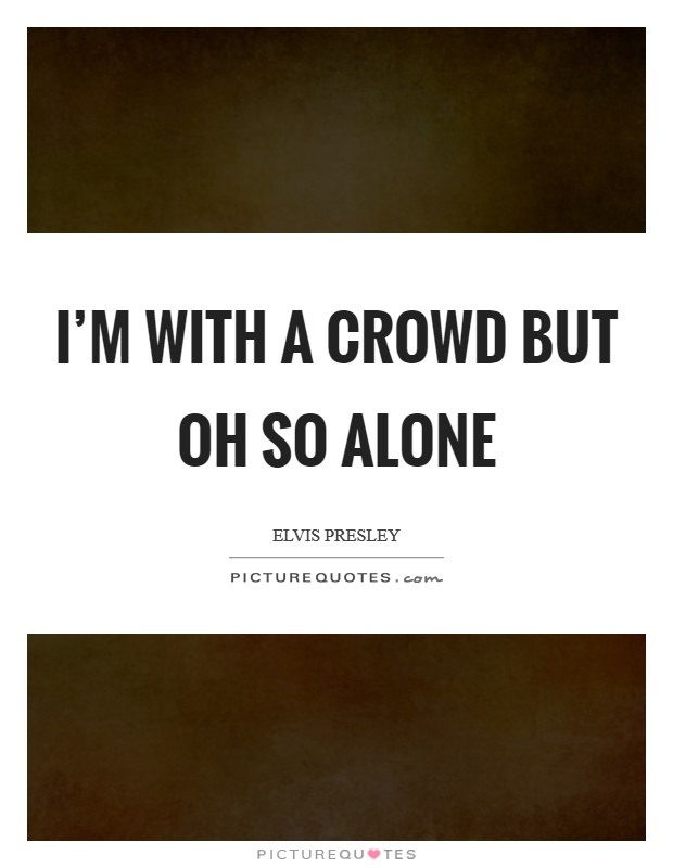 I'm with a crowd but oh so alone Picture Quote #1