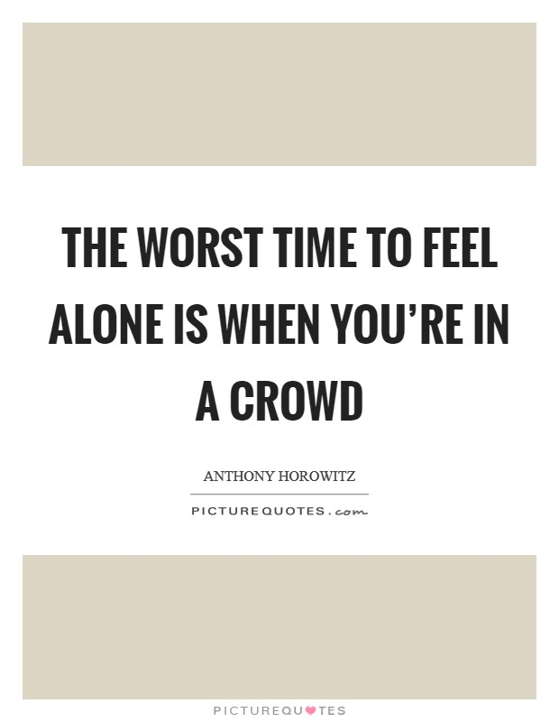 The worst time to feel alone is when you're in a crowd Picture Quote #1