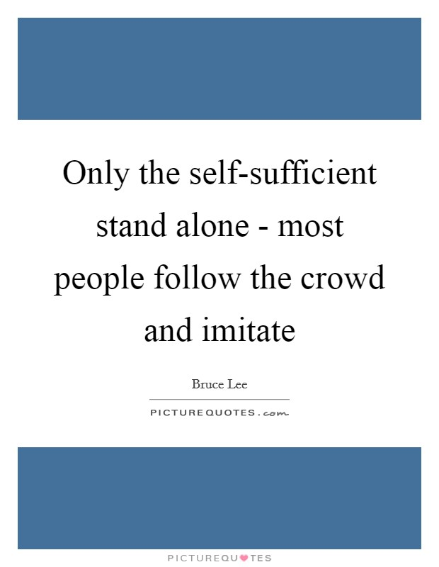 Only the self-sufficient stand alone - most people follow the crowd and imitate Picture Quote #1