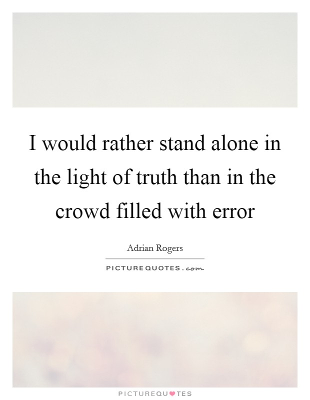 I would rather stand alone in the light of truth than in the crowd filled with error Picture Quote #1