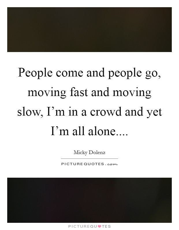 People come and people go, moving fast and moving slow, I'm in a crowd and yet I'm all alone Picture Quote #1