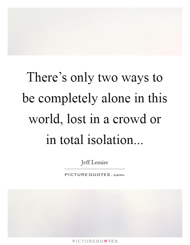 There's only two ways to be completely alone in this world, lost in a crowd or in total isolation Picture Quote #1