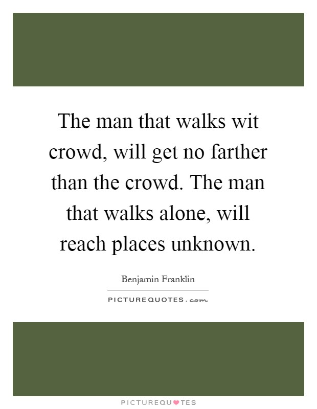 The man that walks wit crowd, will get no farther than the crowd. The man that walks alone, will reach places unknown Picture Quote #1