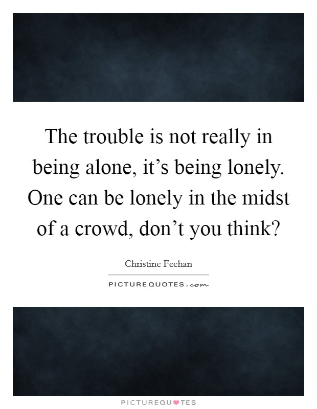 The trouble is not really in being alone, it's being lonely. One can be lonely in the midst of a crowd, don't you think? Picture Quote #1