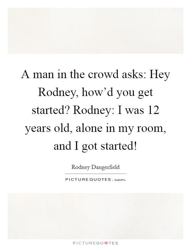 A man in the crowd asks: Hey Rodney, how'd you get started? Rodney: I was 12 years old, alone in my room, and I got started! Picture Quote #1