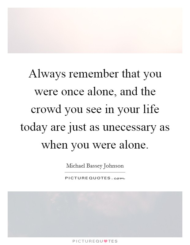 Always remember that you were once alone, and the crowd you see in your life today are just as unecessary as when you were alone. Picture Quote #1