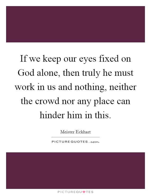 If we keep our eyes fixed on God alone, then truly he must work in us and nothing, neither the crowd nor any place can hinder him in this Picture Quote #1