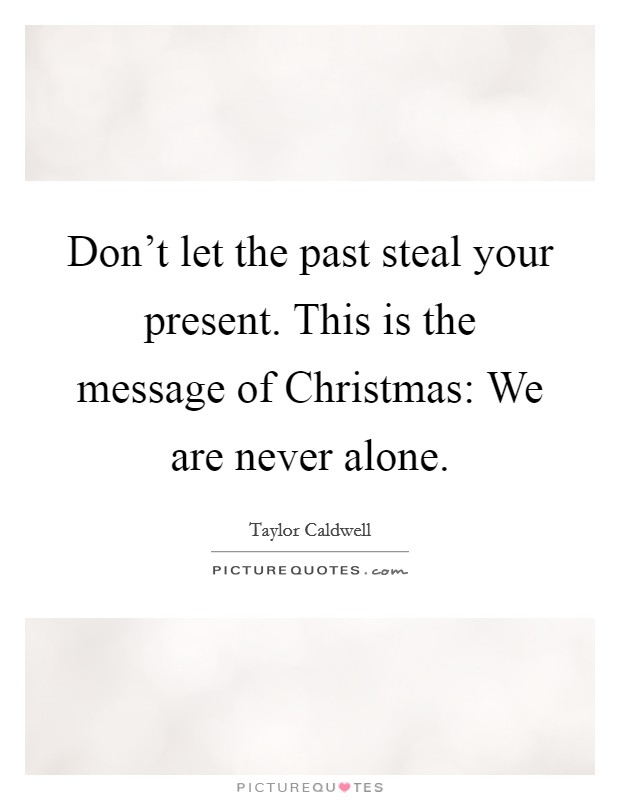 Don't let the past steal your present. This is the message of Christmas: We are never alone Picture Quote #1