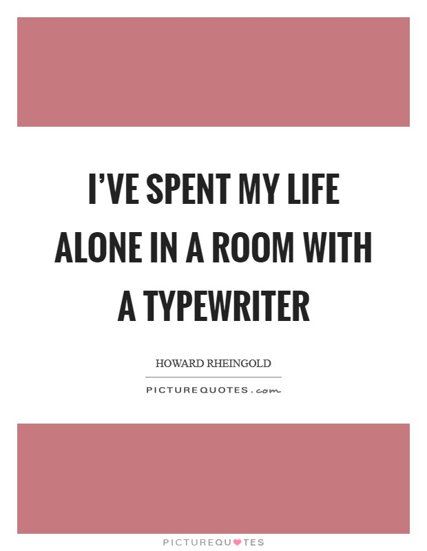I've spent my life alone in a room with a typewriter Picture Quote #1