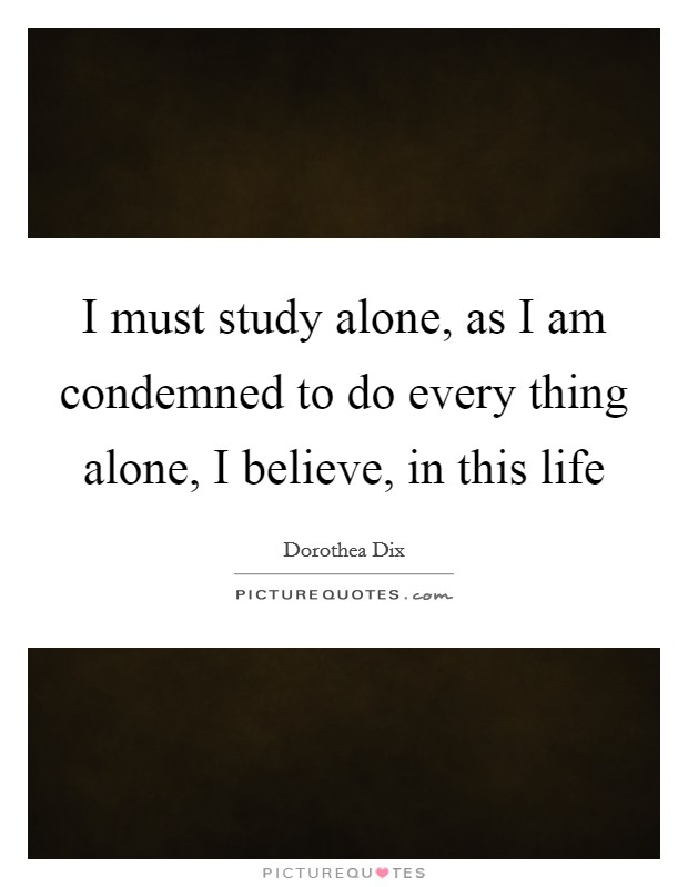I must study alone, as I am condemned to do every thing alone, I believe, in this life Picture Quote #1