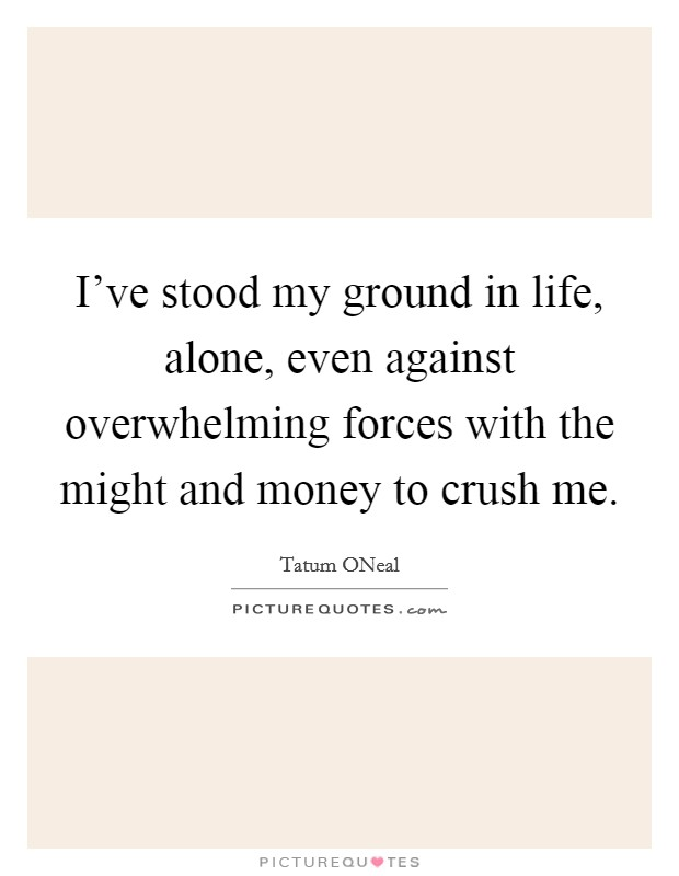 I've stood my ground in life, alone, even against overwhelming forces with the might and money to crush me Picture Quote #1