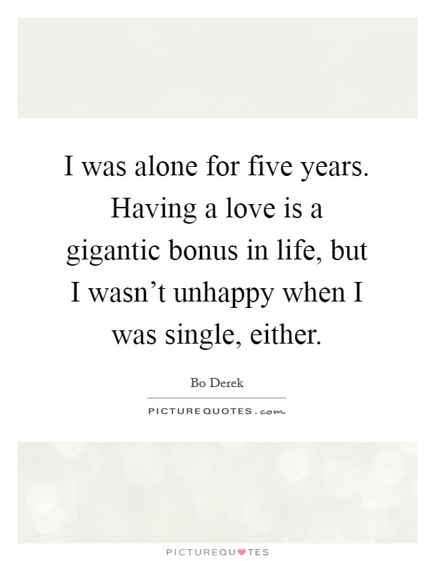 I was alone for five years. Having a love is a gigantic bonus in life, but I wasn't unhappy when I was single, either Picture Quote #1