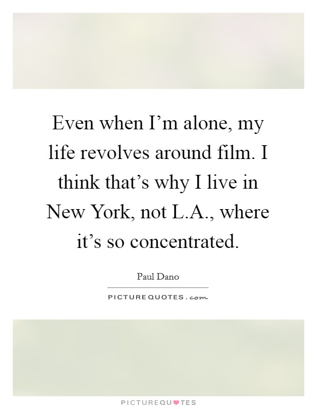 Even when I'm alone, my life revolves around film. I think that's why I live in New York, not L.A., where it's so concentrated Picture Quote #1