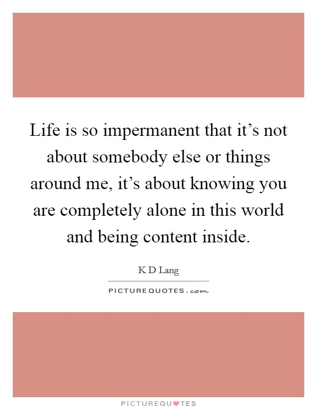 Life is so impermanent that it's not about somebody else or things around me, it's about knowing you are completely alone in this world and being content inside Picture Quote #1