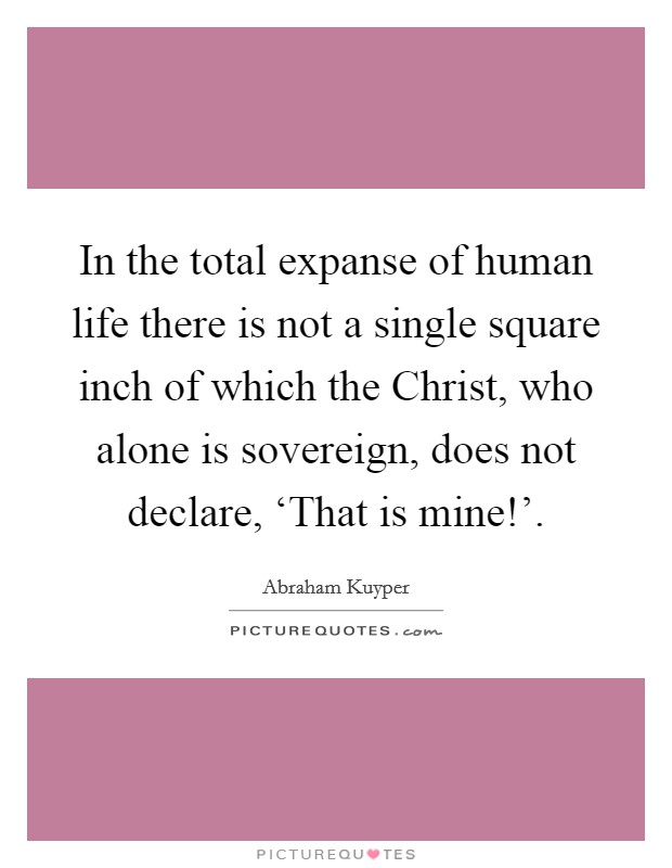 In the total expanse of human life there is not a single square inch of which the Christ, who alone is sovereign, does not declare, 'That is mine!' Picture Quote #1