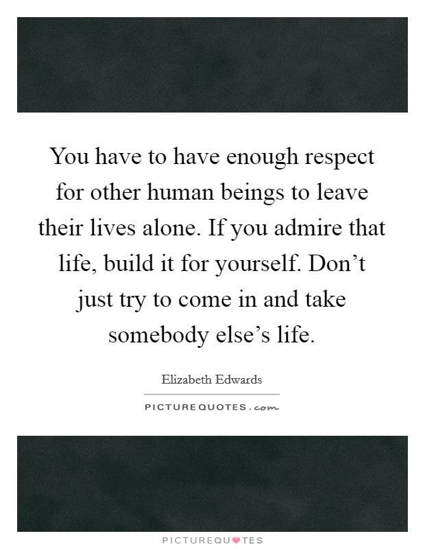 You have to have enough respect for other human beings to leave their lives alone. If you admire that life, build it for yourself. Don't just try to come in and take somebody else's life Picture Quote #1