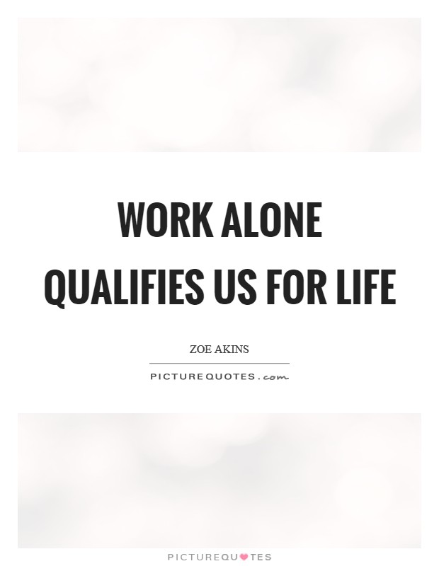 Work alone qualifies us for life Picture Quote #1