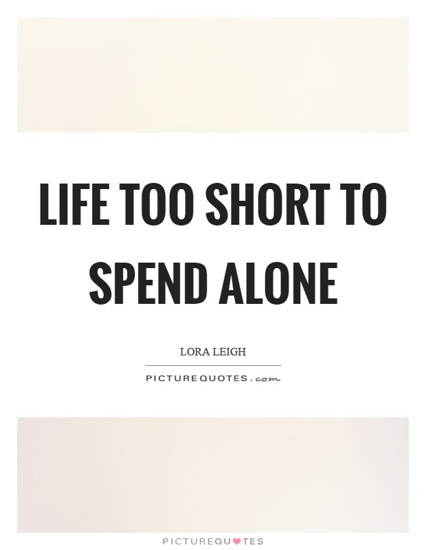 Life too short to spend alone Picture Quote #1
